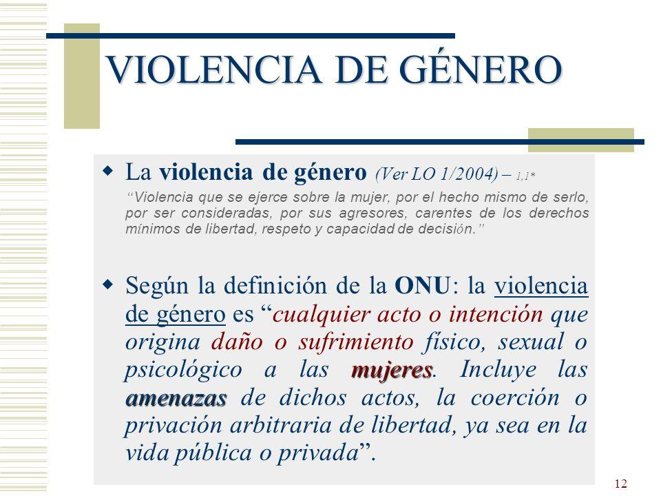 12 VIOLENCIA DE GÉNERO La violencia de género (Ver LO 1/2004) – 1,1* Violencia que se ejerce sobre la mujer, por el hecho mismo de serlo, por ser cons