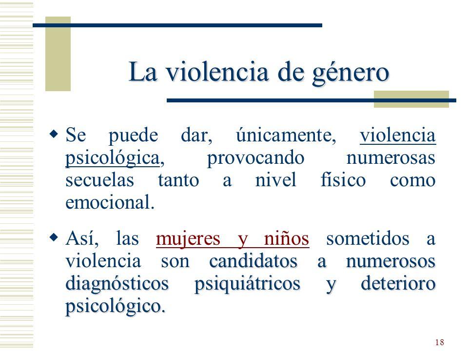 18 Se puede dar, únicamente, violencia psicológica, provocando numerosas secuelas tanto a nivel físico como emocional. candidatos a numerosos diagnóst