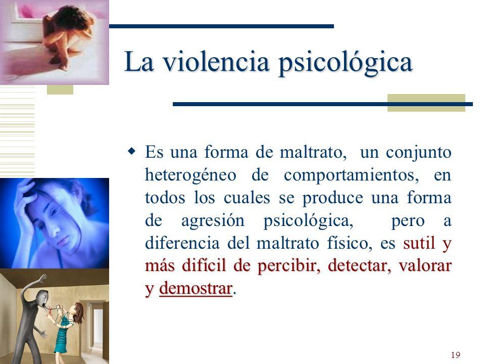19 La violencia psicológica más difícil de percibir, detectar, valorar y demostrar. Es una forma de maltrato, un conjunto heterogéneo de comportamient