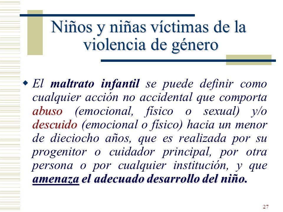 27 Niños y niñas víctimas de la violencia de género abuso descuido amenaza el adecuado desarrollo del niño El maltrato infantil se puede definir como