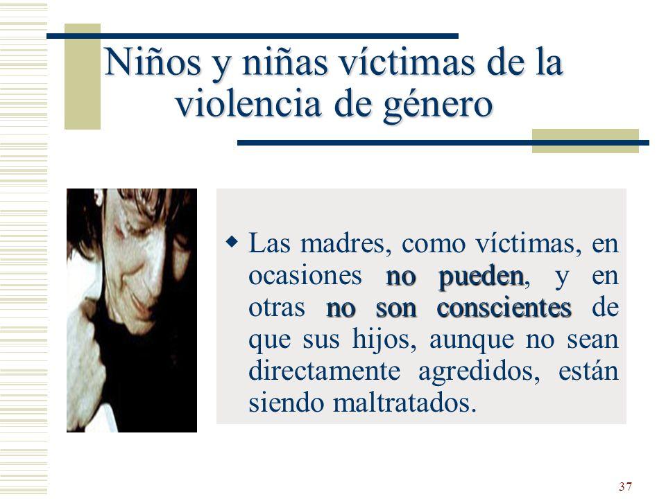 37 Niños y niñas víctimas de la violencia de género no pueden no son conscientes Las madres, como víctimas, en ocasiones no pueden, y en otras no son