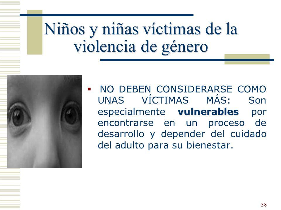 38 Niños y niñas víctimas de la violencia de género vulnerables NO DEBEN CONSIDERARSE COMO UNAS VÍCTIMAS MÁS: Son especialmente vulnerables por encont