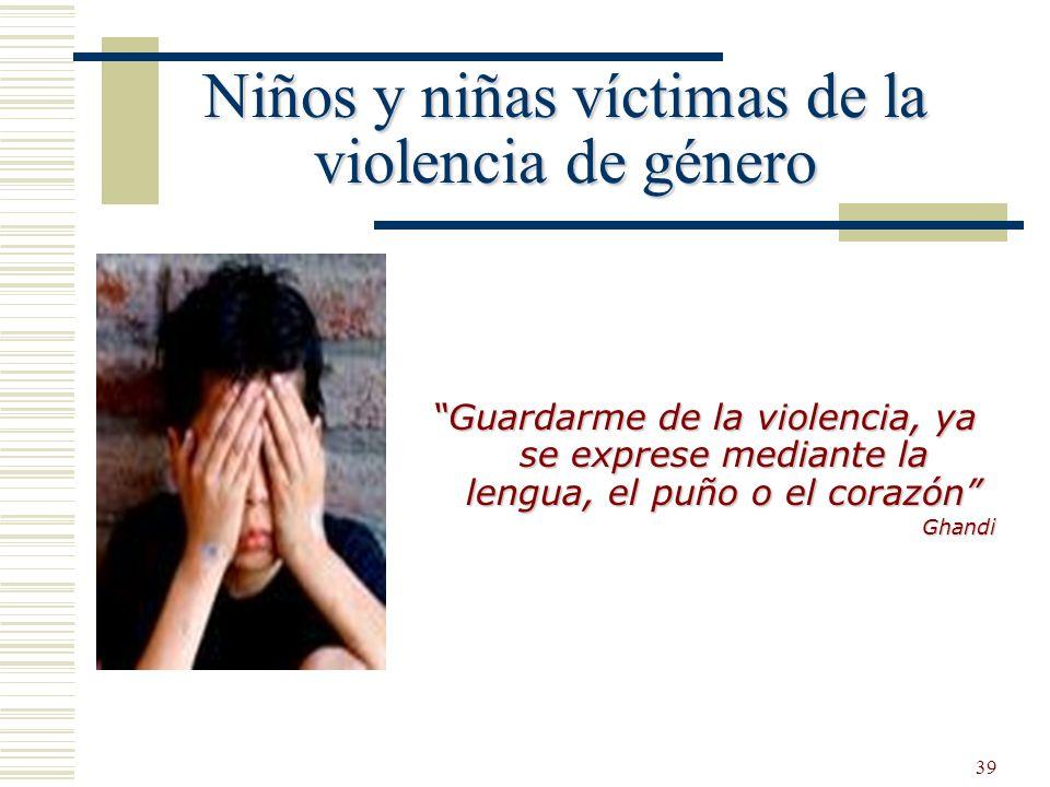 39 Guardarme de la violencia, ya se exprese mediante la lengua, el puño o el corazón Ghandi Niños y niñas víctimas de la violencia de género