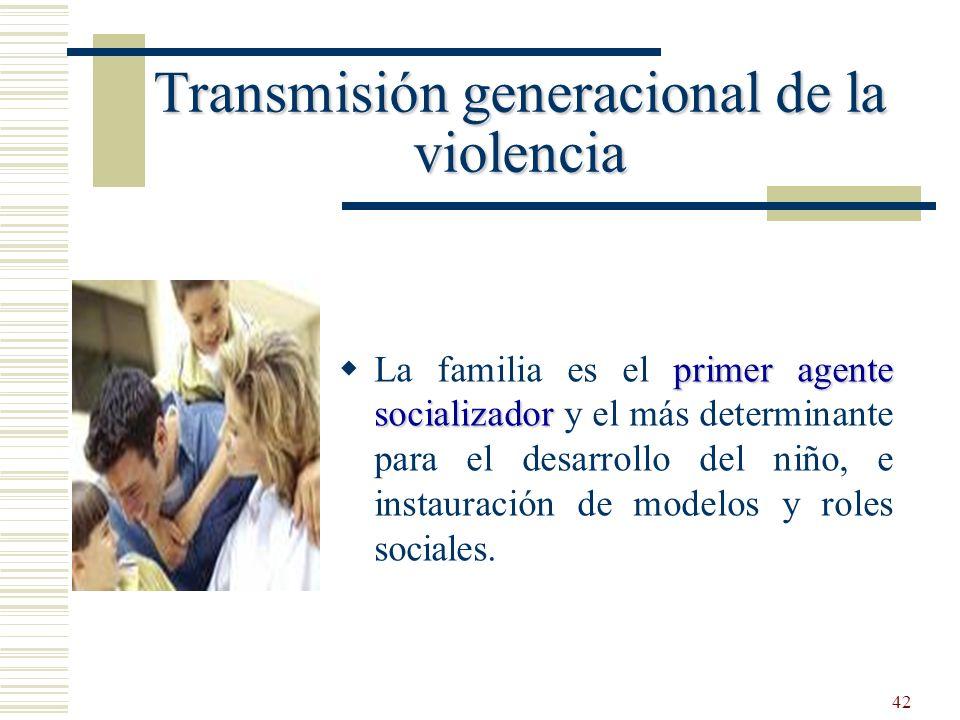 42 Transmisión generacional de la violencia primer agente socializador La familia es el primer agente socializador y el más determinante para el desar