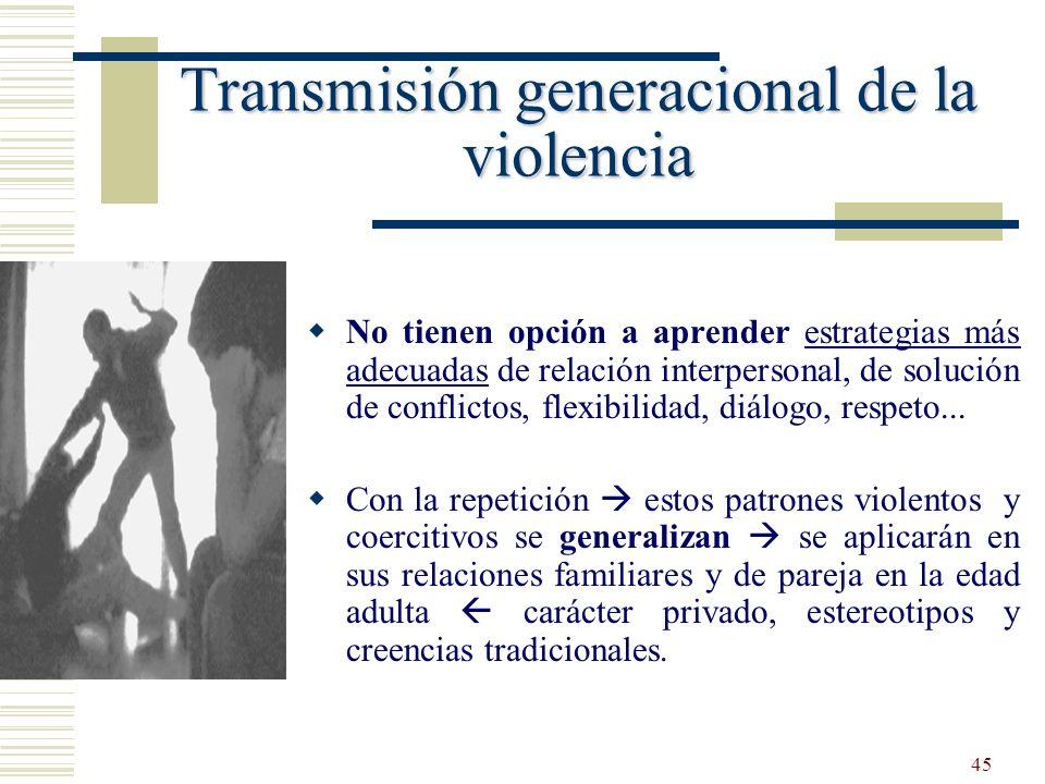 45 Transmisión generacional de la violencia No tienen opción a aprender estrategias más adecuadas de relación interpersonal, de solución de conflictos