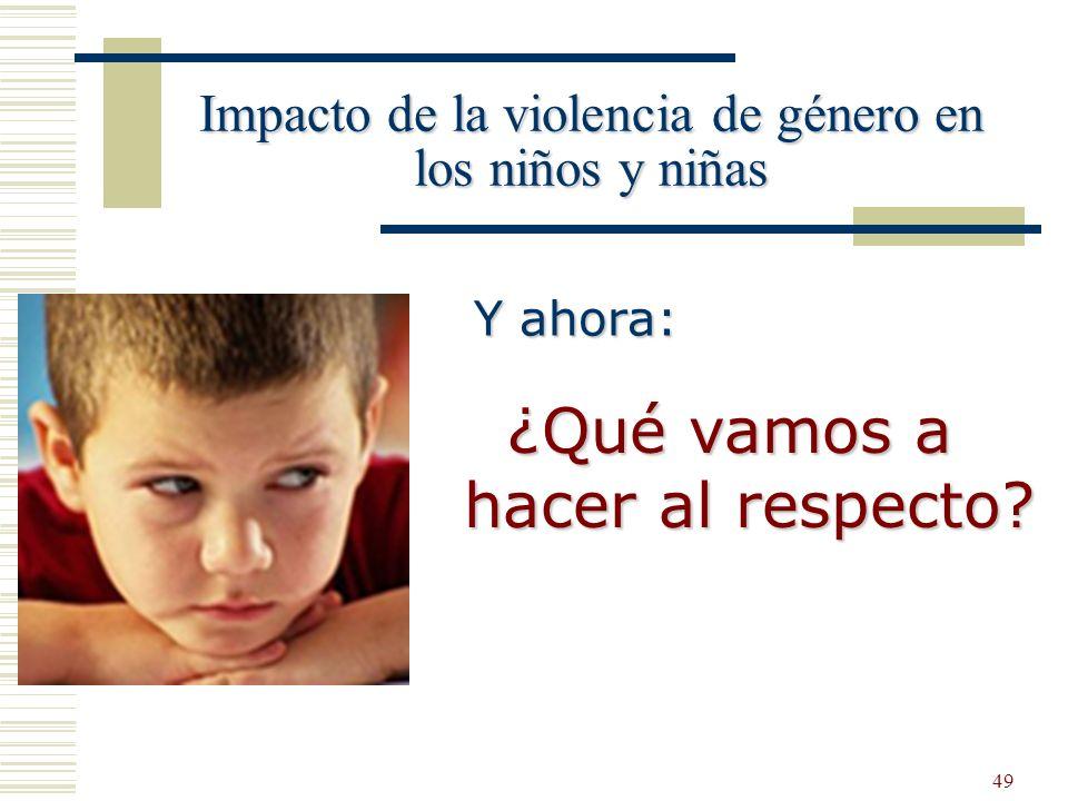 49 Impacto de la violencia de género en los niños y niñas Y ahora: ¿Qué vamos a hacer al respecto?