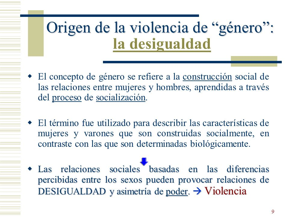 9 Origen de la violencia de género: Origen de la violencia de género: la desigualdad El concepto de género se refiere a la construcción social de las