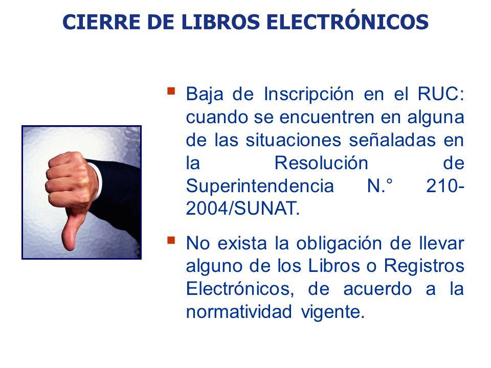 CIERRE DE LIBROS ELECTRÓNICOS Baja de Inscripción en el RUC: cuando se encuentren en alguna de las situaciones señaladas en la Resolución de Superinte