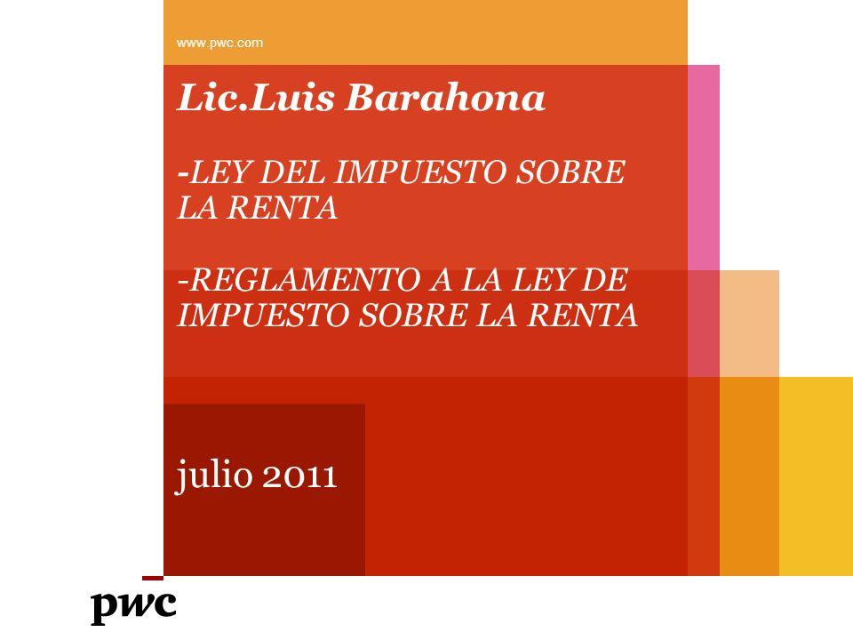 Lic.Luis Barahona -LEY DEL IMPUESTO SOBRE LA RENTA -REGLAMENTO A LA LEY DE IMPUESTO SOBRE LA RENTA julio 2011 www.pwc.com