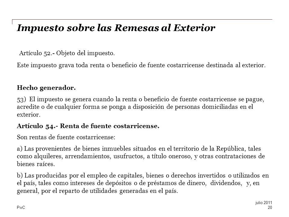 PwC Impuesto sobre las Remesas al Exterior Artículo 52.- Objeto del impuesto. Este impuesto grava toda renta o beneficio de fuente costarricense desti