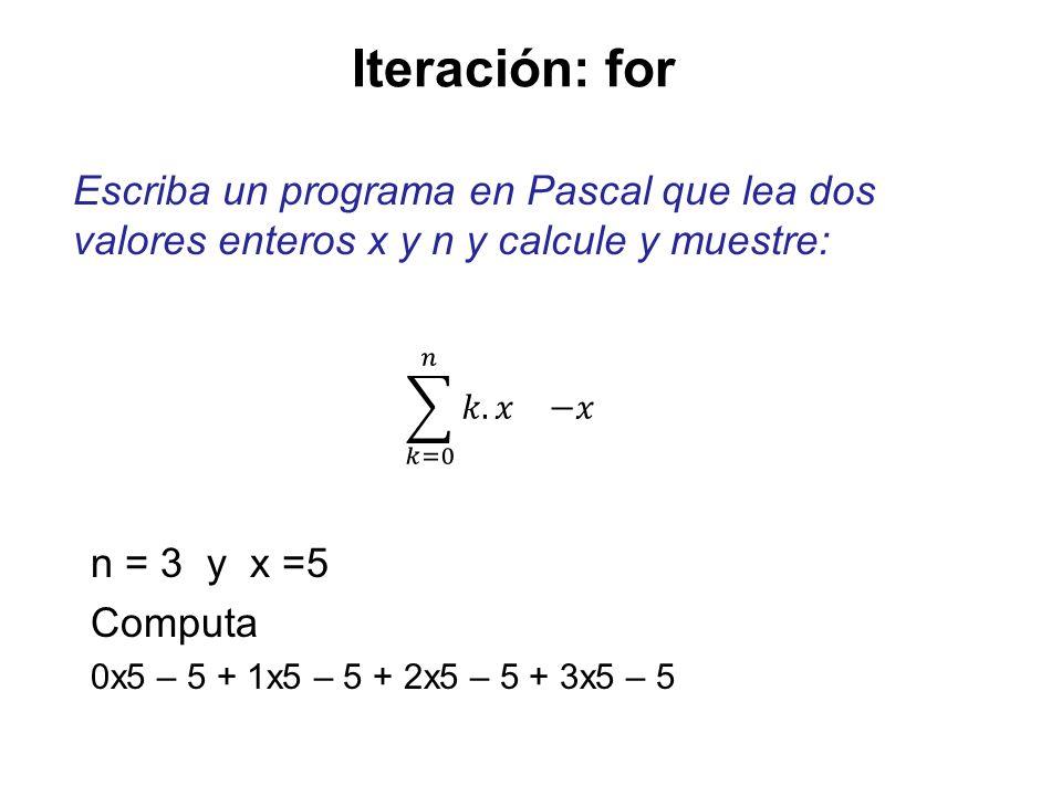 Iteración: for Escriba un programa en Pascal que lea dos valores enteros x y n y calcule y muestre: n = 3 y x =5 Computa 0x5 – 5 + 1x5 – 5 + 2x5 – 5 +