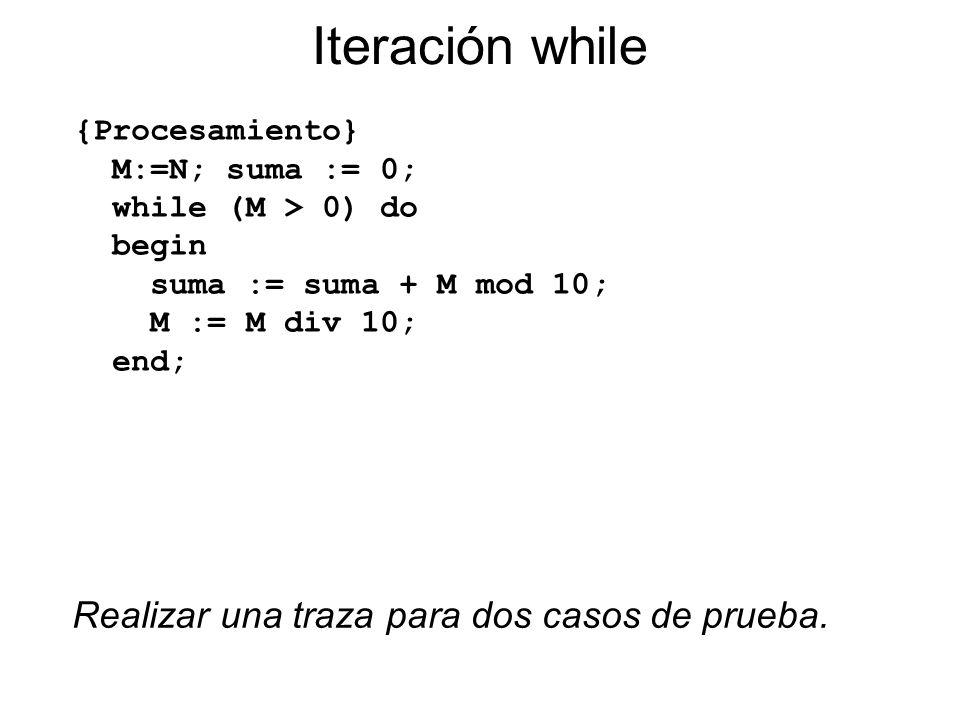 Iteración while {Procesamiento} M:=N; suma := 0; while (M > 0) do begin suma := suma + M mod 10; M := M div 10; end; Realizar una traza para dos casos