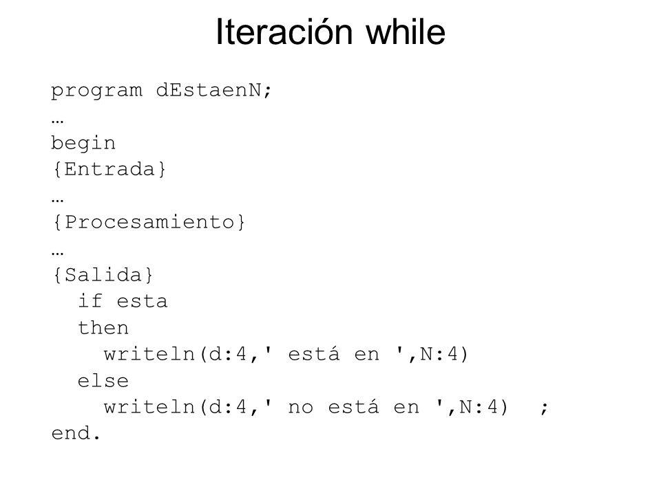 Iteración while program dEstaenN; … begin {Entrada} … {Procesamiento} … {Salida} if esta then writeln(d:4,' está en ',N:4) else writeln(d:4,' no está