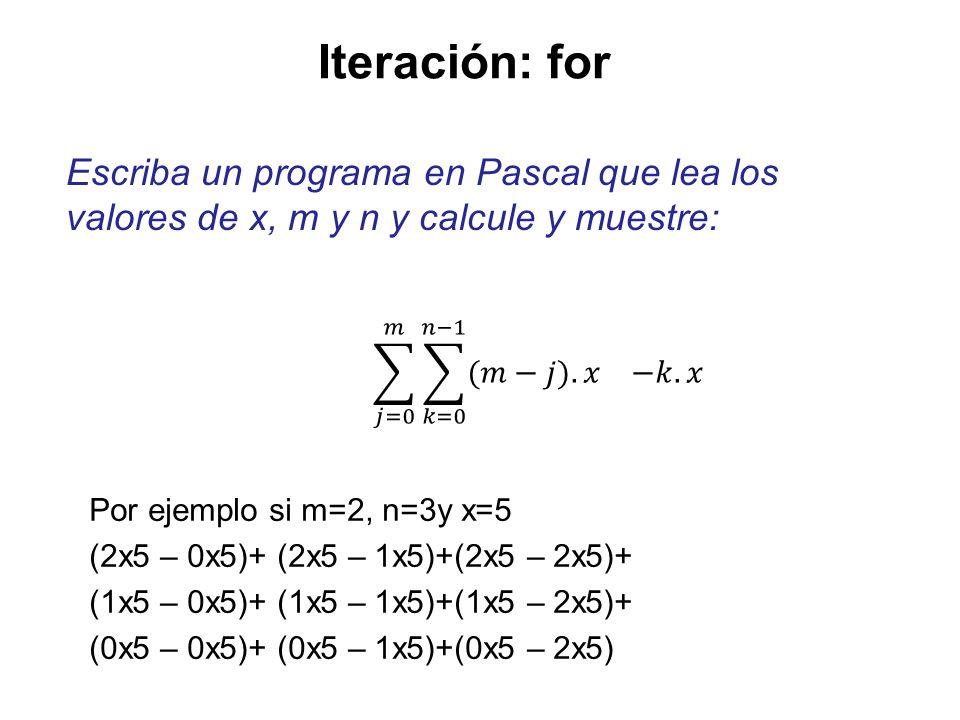 Iteración: for program Sigma3; var j,k,n,m: integer; x,suma:integer; begin … suma := 0; for j := 0 to m do for k := 0 to n-1 do suma := suma + (m-j)*x - k*x; writeln ( Suma ,suma:10); end.