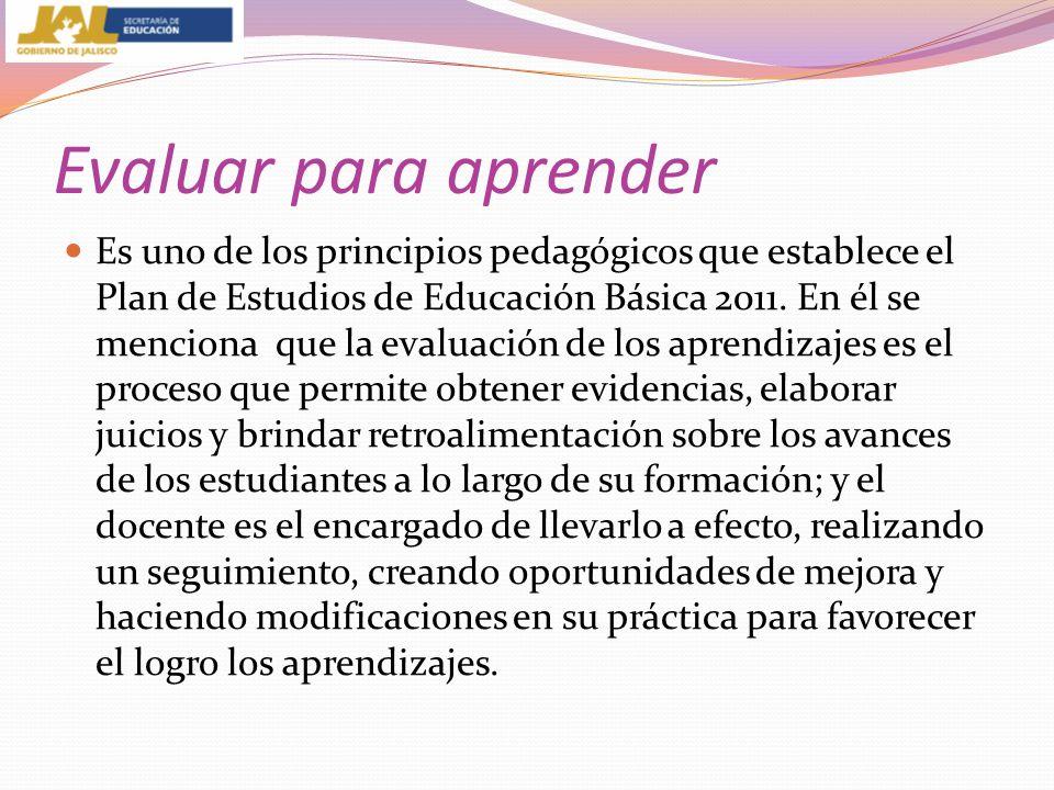 Evaluar para aprender Es uno de los principios pedagógicos que establece el Plan de Estudios de Educación Básica 2011. En él se menciona que la evalua