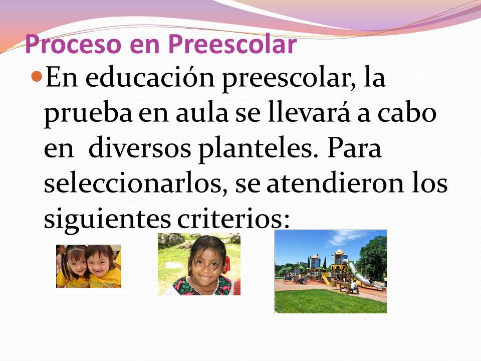 Proceso en Preescolar En educación preescolar, la prueba en aula se llevará a cabo en diversos planteles. Para seleccionarlos, se atendieron los sigui