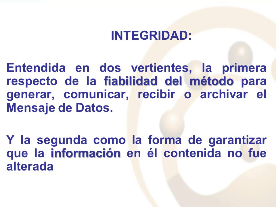 INTEGRIDAD: fiabilidad del método Entendida en dos vertientes, la primera respecto de la fiabilidad del método para generar, comunicar, recibir o arch