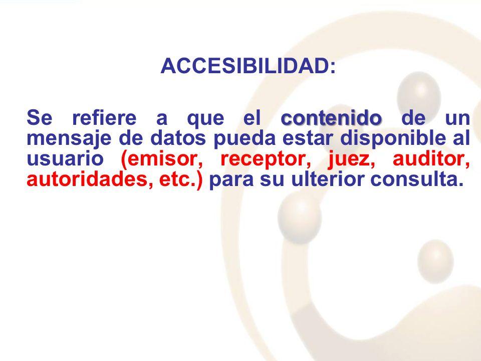 ACCESIBILIDAD: contenido Se refiere a que el contenido de un mensaje de datos pueda estar disponible al usuario (emisor, receptor, juez, auditor, auto
