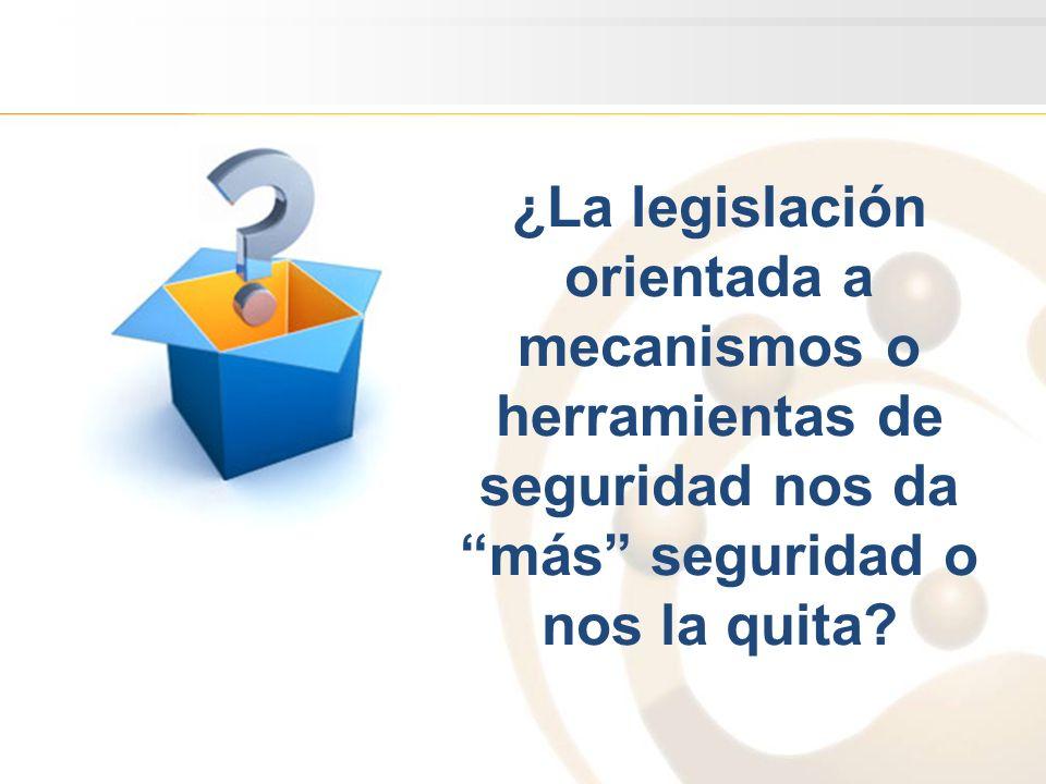 ¿La legislación orientada a mecanismos o herramientas de seguridad nos da más seguridad o nos la quita?
