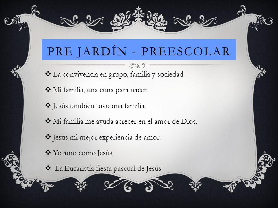 PRE JARDÍN - PREESCOLAR La convivencia en grupo, familia y sociedad Mi familia, una cuna para nacer Jesús también tuvo una familia Mi familia me ayuda