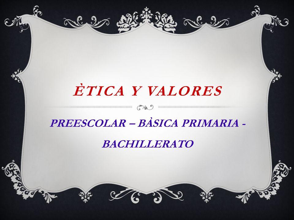 ÈTICA Y VALORES PREESCOLAR – BÀSICA PRIMARIA - BACHILLERATO