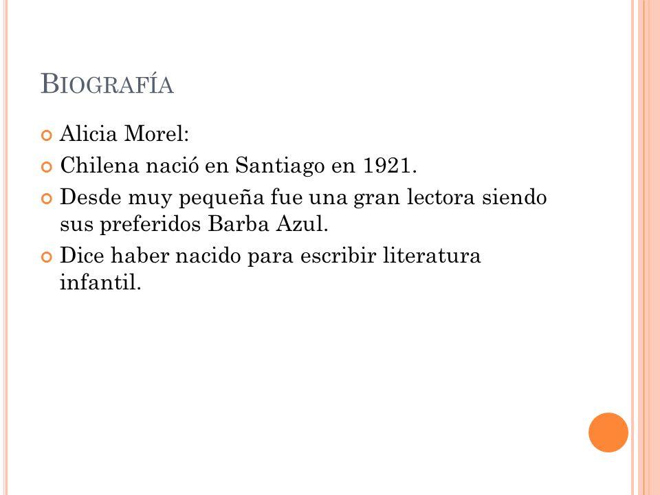 B IOGRAFÍA Alicia Morel: Chilena nació en Santiago en 1921. Desde muy pequeña fue una gran lectora siendo sus preferidos Barba Azul. Dice haber nacido