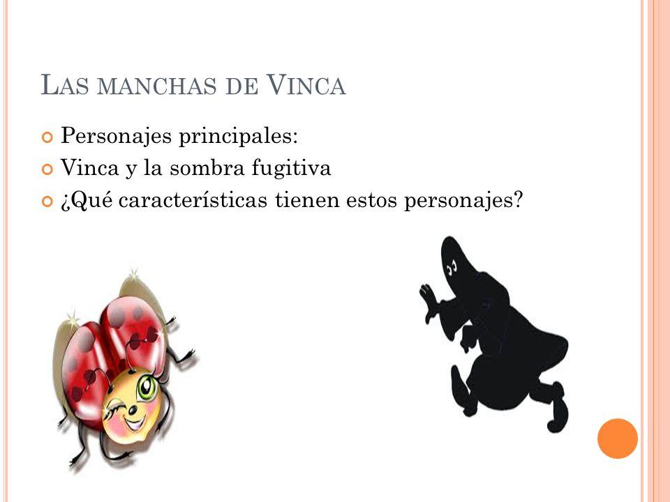 L AS MANCHAS DE V INCA Personajes principales: Vinca y la sombra fugitiva ¿Qué características tienen estos personajes?