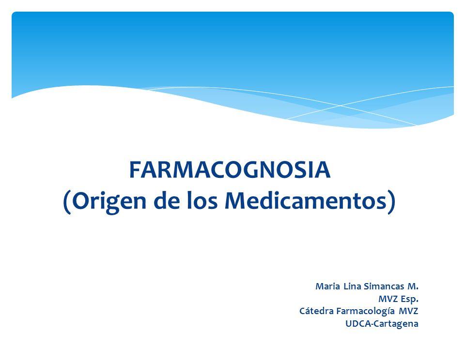 FARMACOGNOSIA (Origen de los Medicamentos) Maria Lina Simancas M. MVZ Esp. Cátedra Farmacología MVZ UDCA-Cartagena