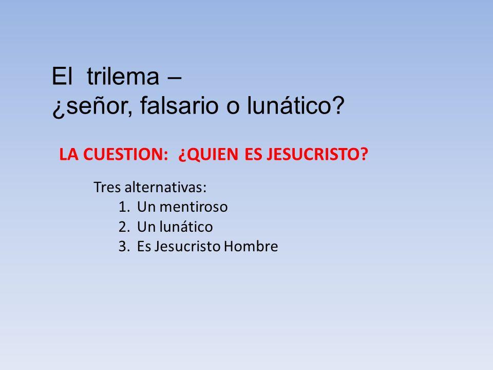 El trilema – ¿señor, falsario o lunático? LA CUESTION: ¿QUIEN ES JESUCRISTO? Tres alternativas: 1.Un mentiroso 2.Un lunático 3.Es Jesucristo Hombre