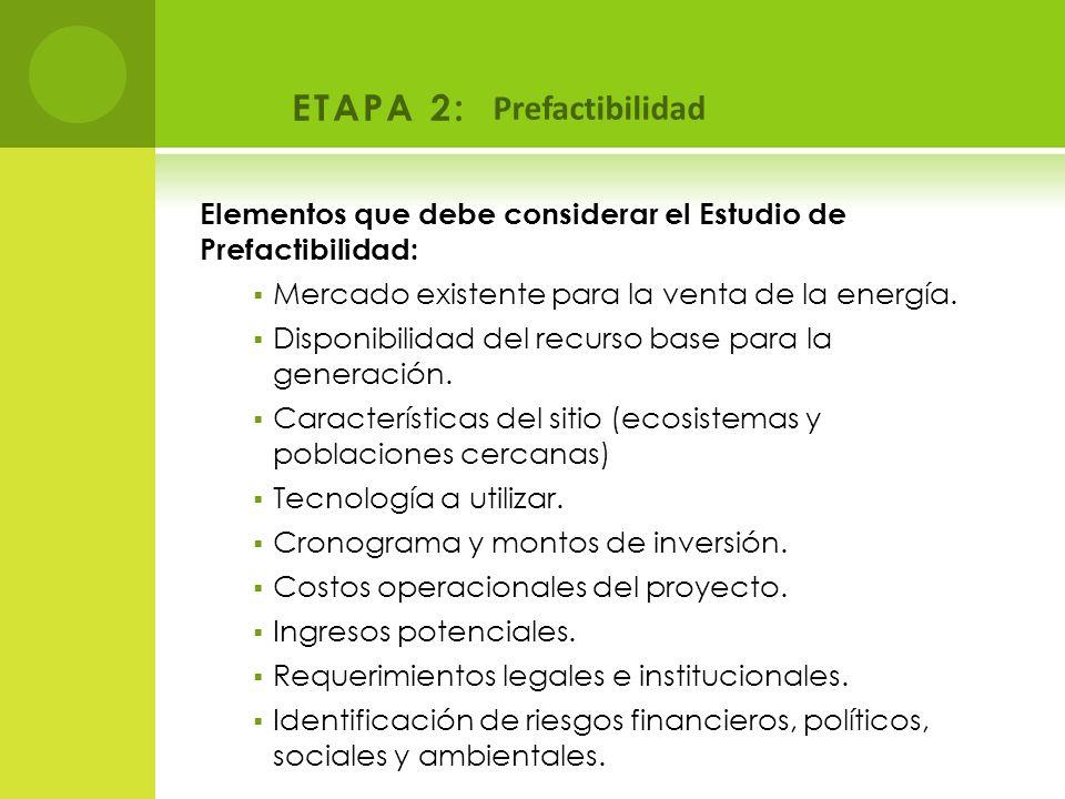 ETAPA 2: Prefactibilidad Elementos que debe considerar el Estudio de Prefactibilidad: Mercado existente para la venta de la energía. Disponibilidad de