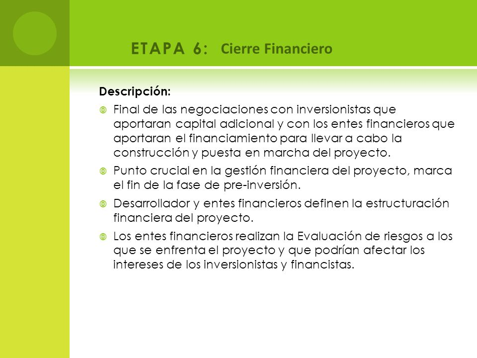 ETAPA 6: Cierre Financiero Descripción: Final de las negociaciones con inversionistas que aportaran capital adicional y con los entes financieros que