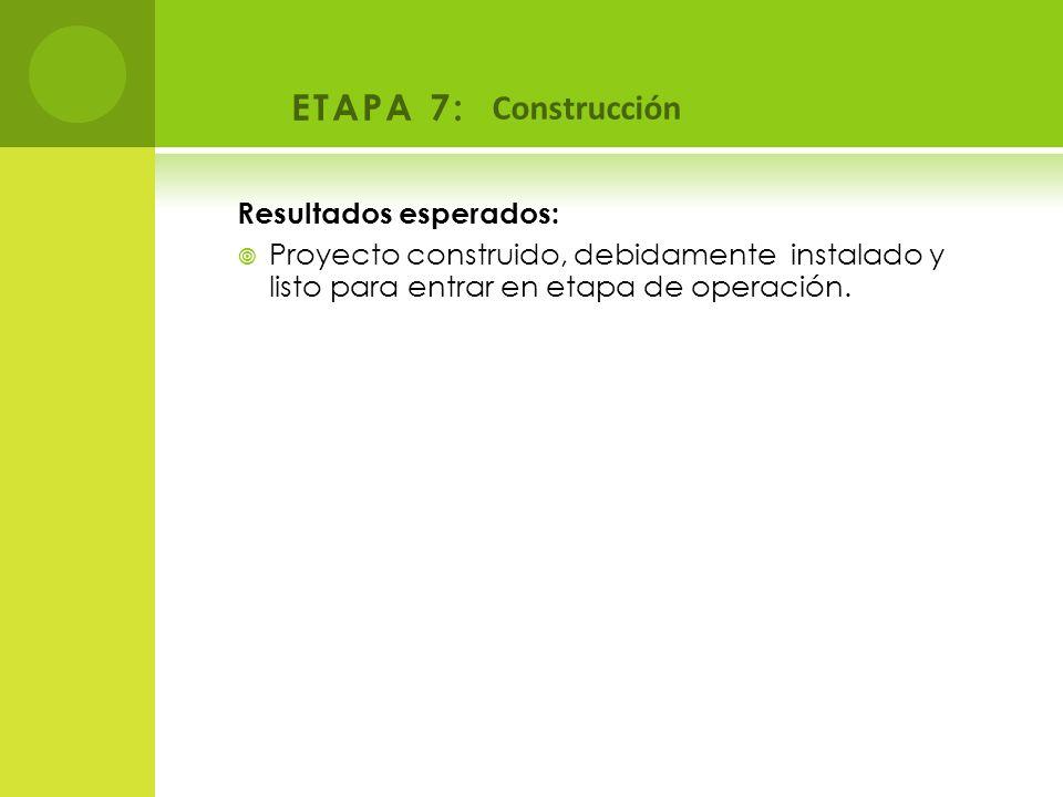 ETAPA 7: Construcción Resultados esperados: Proyecto construido, debidamente instalado y listo para entrar en etapa de operación.