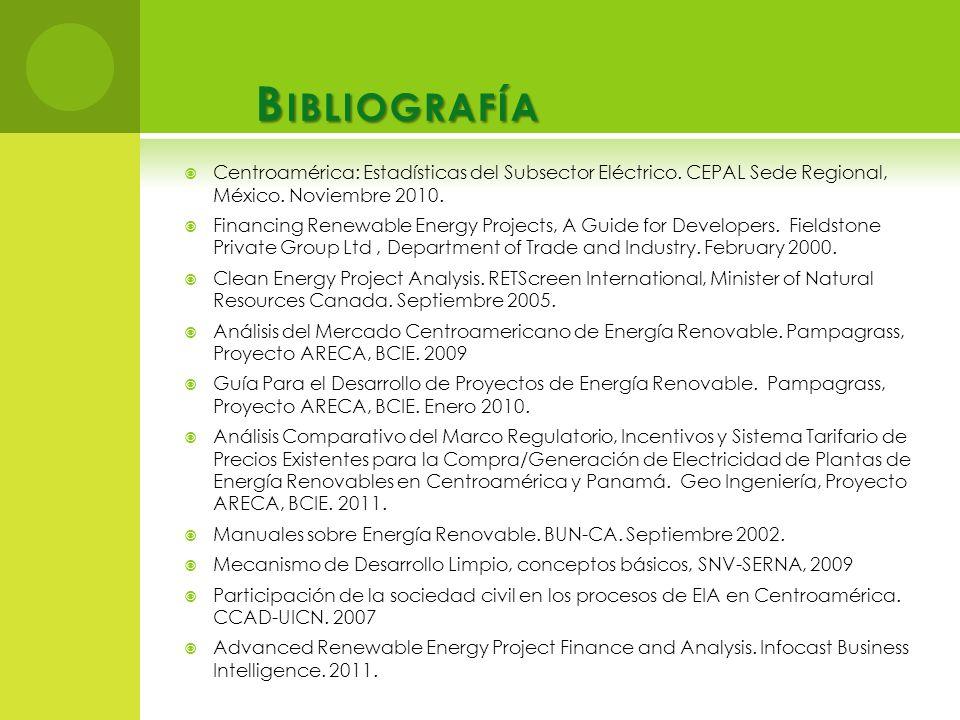 B IBLIOGRAFÍA Centroamérica: Estadísticas del Subsector Eléctrico. CEPAL Sede Regional, México. Noviembre 2010. Financing Renewable Energy Projects, A