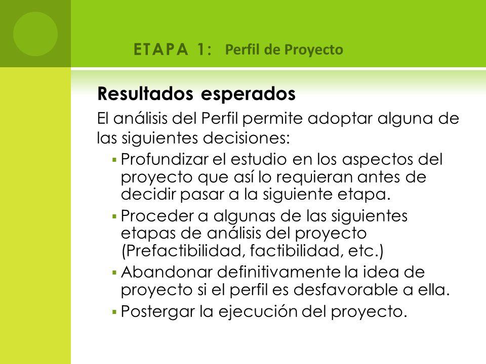 ETAPA 1: Perfil de Proyecto Resultados esperados El análisis del Perfil permite adoptar alguna de las siguientes decisiones: Profundizar el estudio en