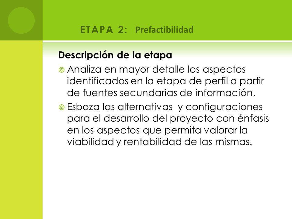 ETAPA 2: Prefactibilidad Descripción de la etapa Analiza en mayor detalle los aspectos identificados en la etapa de perfil a partir de fuentes secunda