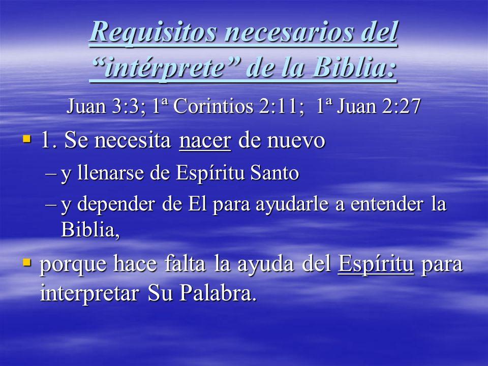 Requisitos necesarios del intérprete de la Biblia: Juan 3:3; 1ª Corintios 2:11; 1ª Juan 2:27 1. Se necesita nacer de nuevo 1. Se necesita nacer de nue