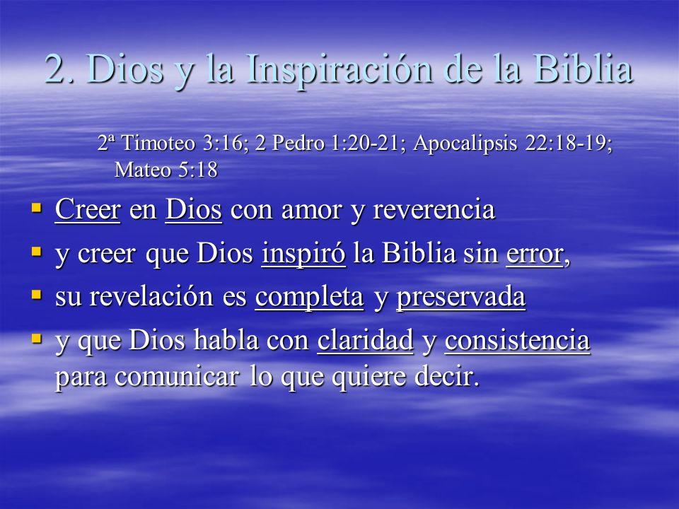 2. Dios y la Inspiración de la Biblia 2ª Timoteo 3:16; 2 Pedro 1:20-21; Apocalipsis 22:18-19; Mateo 5:18 Creer en Dios con amor y reverencia Creer en