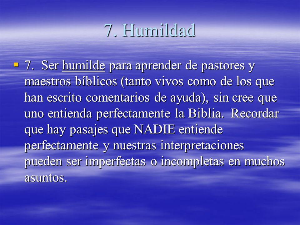 7. Humildad 7. Ser humilde para aprender de pastores y maestros bíblicos (tanto vivos como de los que han escrito comentarios de ayuda), sin cree que