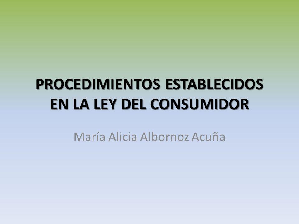 PROCEDIMIENTOS ESTABLECIDOS EN LA LEY DEL CONSUMIDOR María Alicia Albornoz Acuña