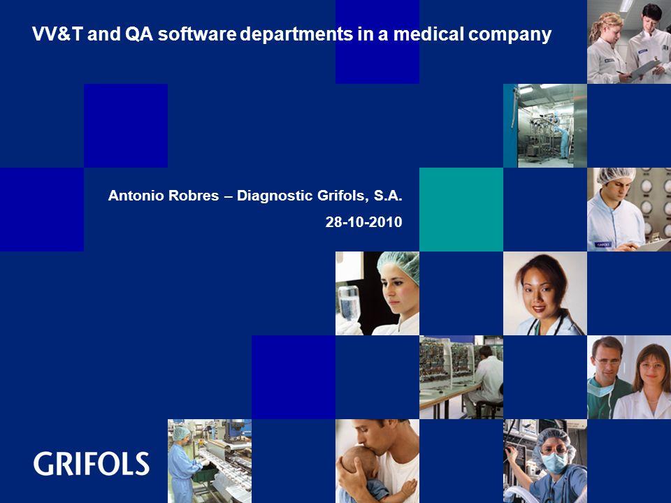 VV&T and QA software departments in a medical company Antonio Robres – Diagnostic Grifols, S.A. 28-10-2010