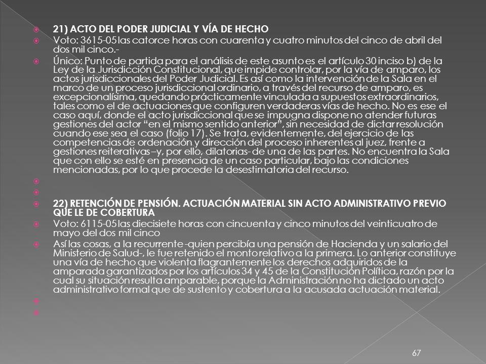 21) ACTO DEL PODER JUDICIAL Y VÍA DE HECHO Voto: 3615-05 las catorce horas con cuarenta y cuatro minutos del cinco de abril del dos mil cinco.- Único: Punto de partida para el análisis de este asunto es el artículo 30 inciso b) de la Ley de la Jurisdicción Constitucional, que impide controlar, por la vía de amparo, los actos jurisdiccionales del Poder Judicial.