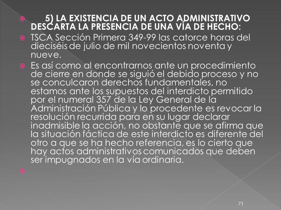 5) LA EXISTENCIA DE UN ACTO ADMINISTRATIVO DESCARTA LA PRESENCIA DE UNA VÍA DE HECHO: TSCA Sección Primera 349-99 las catorce horas del dieciséis de julio de mil novecientos noventa y nueve.