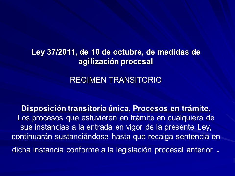 Ley 37/2011, de 10 de octubre, de medidas de agilización procesal REGIMEN TRANSITORIO Ley 37/2011, de 10 de octubre, de medidas de agilización procesal REGIMEN TRANSITORIO Disposición transitoria única.