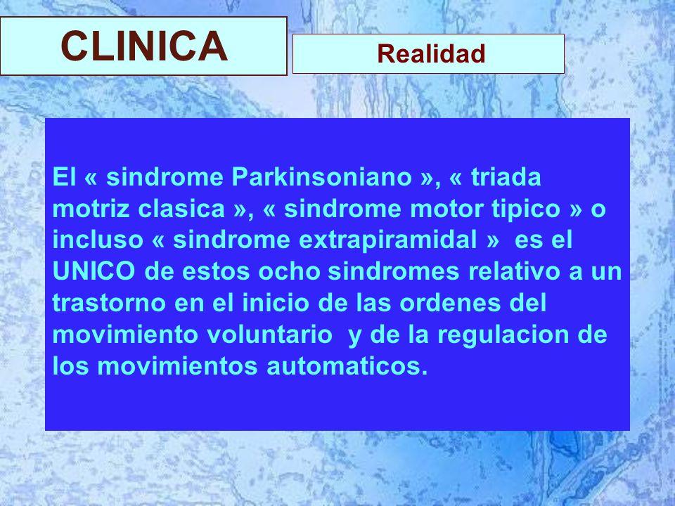 CLINICA El « sindrome Parkinsoniano », « triada motriz clasica », « sindrome motor tipico » o incluso « sindrome extrapiramidal » es el UNICO de estos ocho sindromes relativo a un trastorno en el inicio de las ordenes del movimiento voluntario y de la regulacion de los movimientos automaticos.