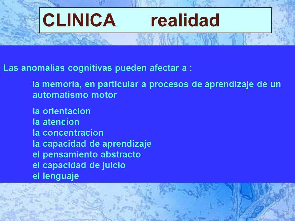 CLINICA realidad Las anomalias cognitivas pueden afectar a : -la memoria, en particular a procesos de aprendizaje de un automatismo motor la orientacion la atencion la concentracion la capacidad de aprendizaje el pensamiento abstracto el capacidad de juicio el lenguaje