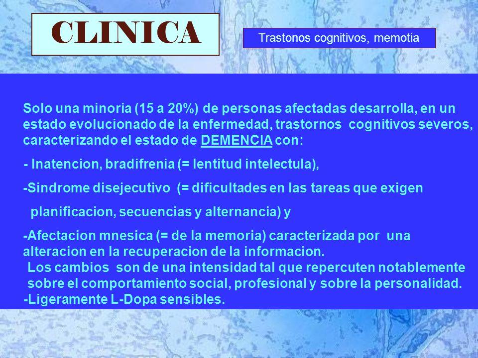 CLINICA Solo una minoria (15 a 20%) de personas afectadas desarrolla, en un estado evolucionado de la enfermedad, trastornos cognitivos severos, caracterizando el estado de DEMENCIA con: - Inatencion, bradifrenia (= lentitud intelectula), -Sindrome disejecutivo (= dificultades en las tareas que exigen planificacion, secuencias y alternancia) y -Afectacion mnesica (= de la memoria) caracterizada por una alteracion en la recuperacion de la informacion.