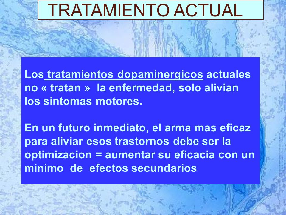 TRATAMIENTO ACTUAL Los tratamientos dopaminergicos actuales no « tratan » la enfermedad, solo alivian los sintomas motores.