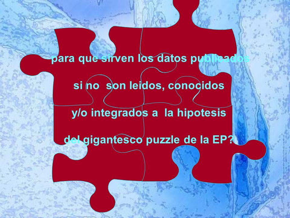 para que sirven los datos publicados si no son leidos, conocidos y/o integrados a la hipotesis del gigantesco puzzle de la EP