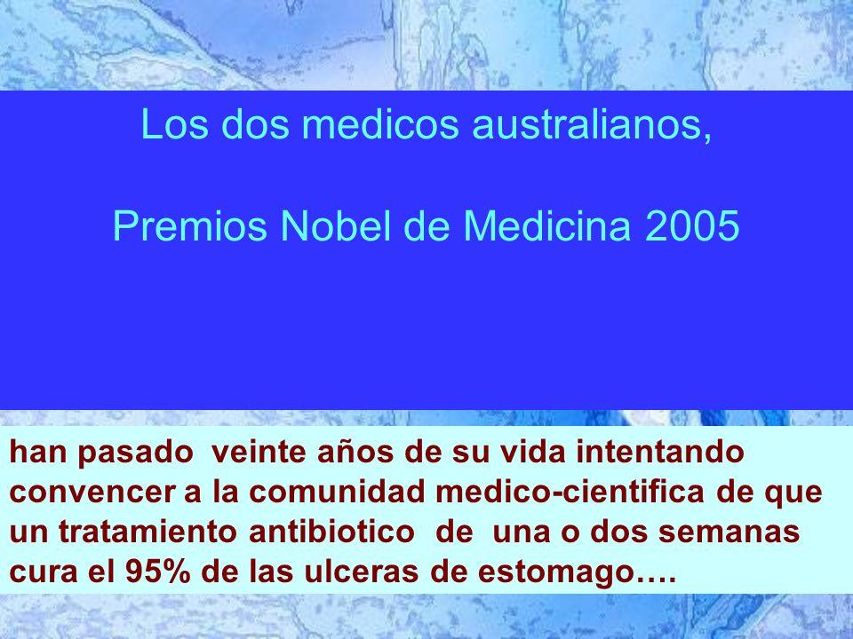 Los dos medicos australianos, Premios Nobel de Medicina 2005 han pasado veinte años de su vida intentando convencer a la comunidad medico-cientifica de que un tratamiento antibiotico de una o dos semanas cura el 95% de las ulceras de estomago….