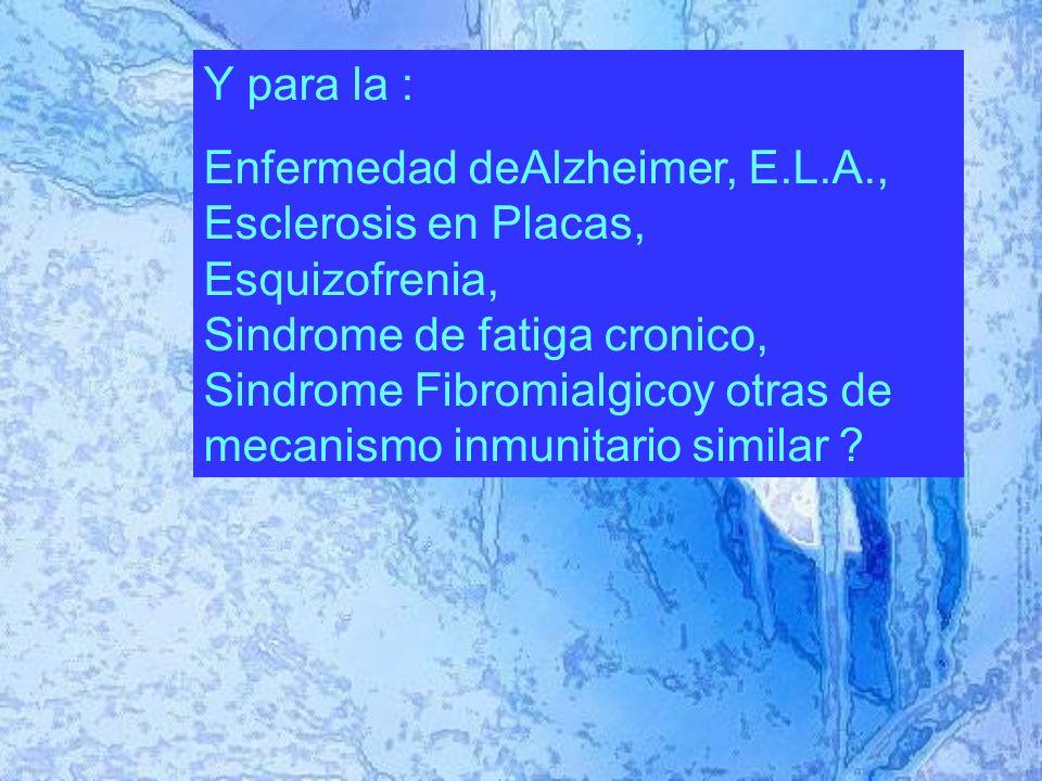 Y para la : Enfermedad deAlzheimer, E.L.A., Esclerosis en Placas, Esquizofrenia, Sindrome de fatiga cronico, Sindrome Fibromialgicoy otras de mecanismo inmunitario similar